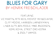 BLUES FOR GARY BY HENRIK FREISCHLADER FEAT.URING VIC MARTIN, PETE REES, MORITZ MEINSCHÄFER, CLIFF MOORE, HARRISEN LARNER-MAIN, LINDA SUTTI, BEN POOLE, MIKE ANDERSEN, ROMI, ROYAL STREET ORCHESTRA & ZSOLT VAMOS